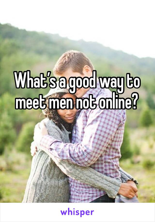 What's a good way to meet men not online?