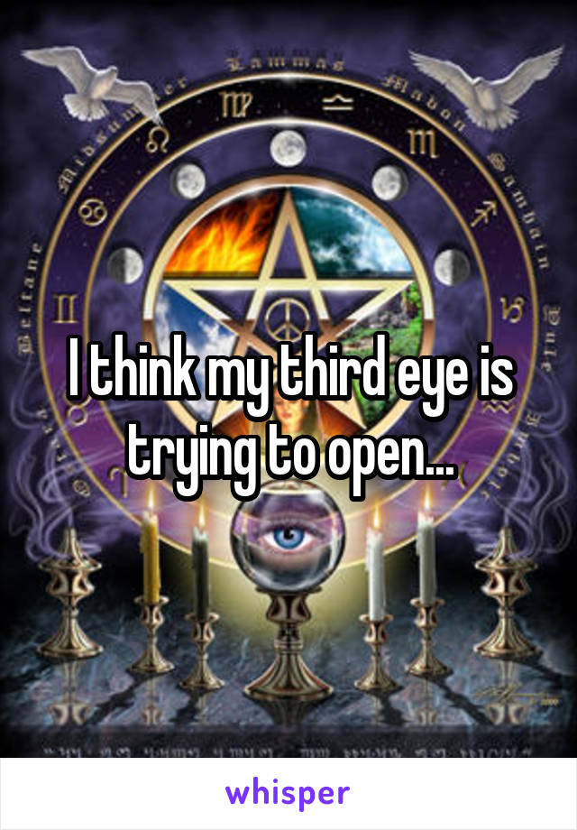 I think my third eye is trying to open...