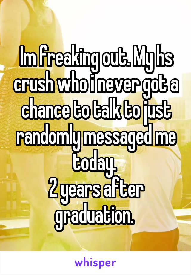 Im freaking out. My hs crush who i never got a chance to talk to just randomly messaged me today.  2 years after graduation.