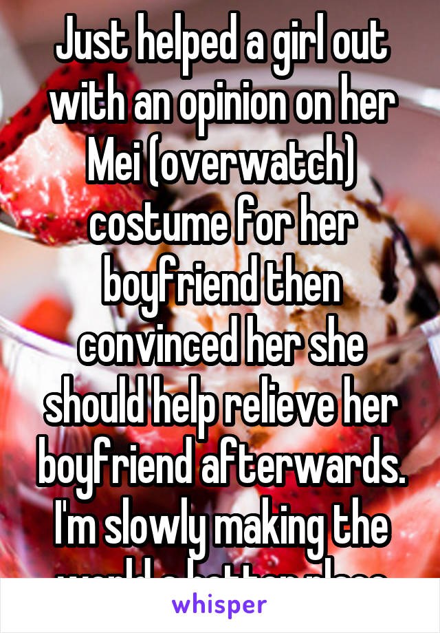 Just helped a girl out with an opinion on her Mei (overwatch) costume for her boyfriend then convinced her she should help relieve her boyfriend afterwards. I'm slowly making the world a better place