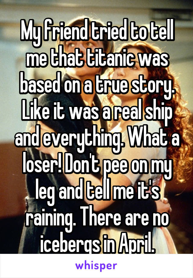 My friend tried to tell me that titanic was based on a true story. Like it was a real ship and everything. What a loser! Don't pee on my leg and tell me it's raining. There are no icebergs in April.