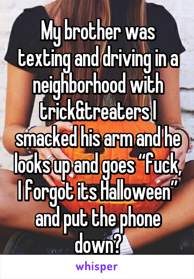 """My brother was texting and driving in a neighborhood with trick&treaters I smacked his arm and he looks up and goes """"fuck, I forgot its Halloween"""" and put the phone down😂"""