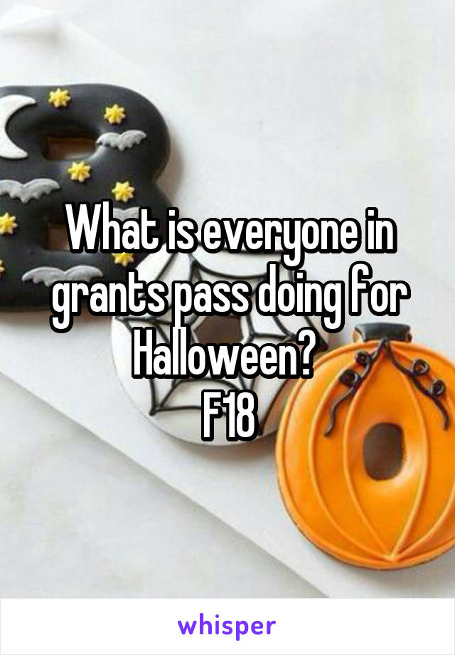 What is everyone in grants pass doing for Halloween?  F18