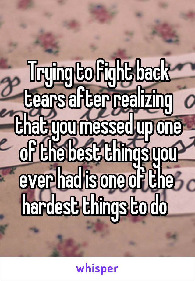 Trying to fight back tears after realizing that you messed up one of the best things you ever had is one of the  hardest things to do