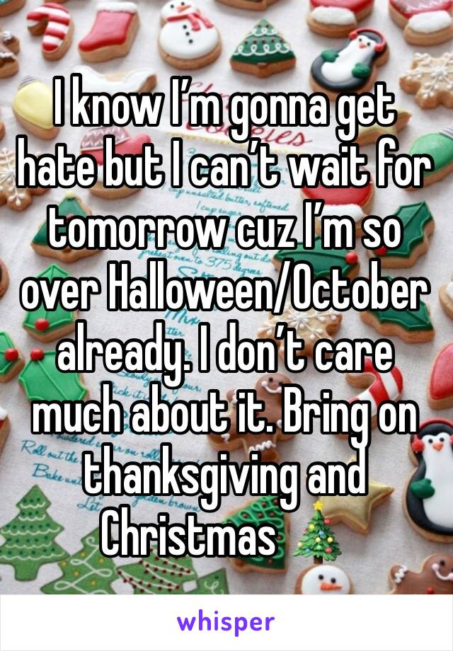 I know I'm gonna get hate but I can't wait for tomorrow cuz I'm so over Halloween/October already. I don't care much about it. Bring on thanksgiving and Christmas 🎄