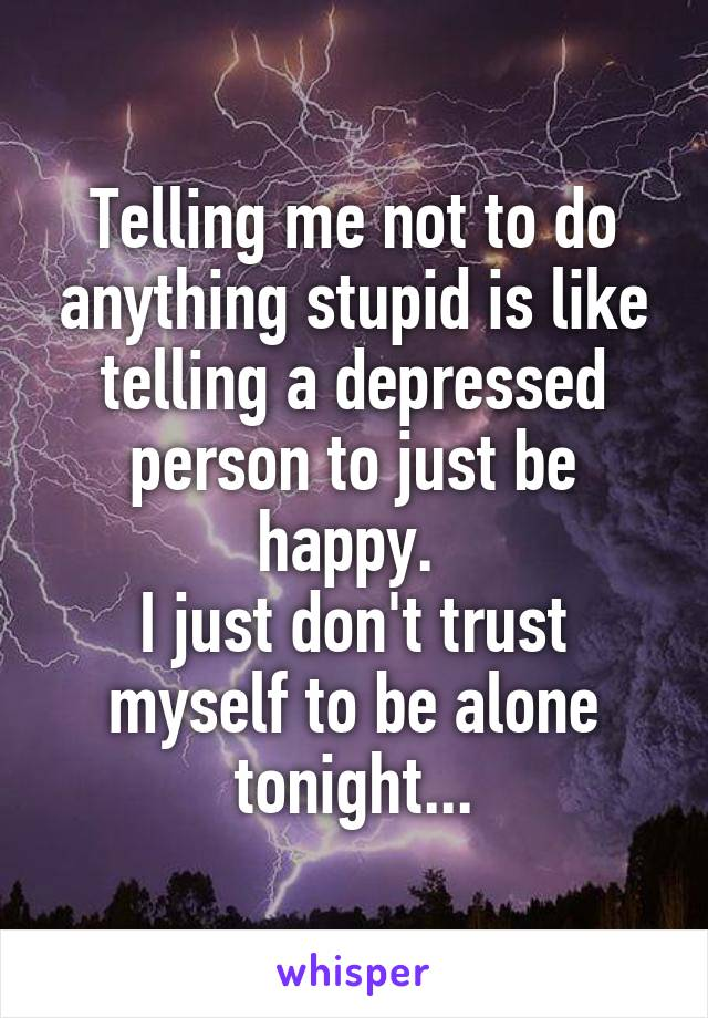 Telling me not to do anything stupid is like telling a depressed person to just be happy.  I just don't trust myself to be alone tonight...