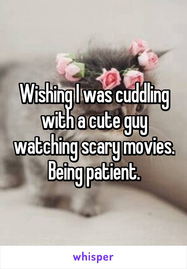 Wishing I was cuddling with a cute guy watching scary movies. Being patient.
