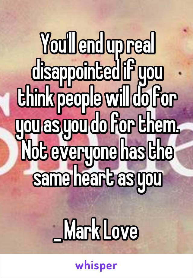 You'll end up real disappointed if you think people will do for you as you do for them. Not everyone has the same heart as you  _ Mark Love