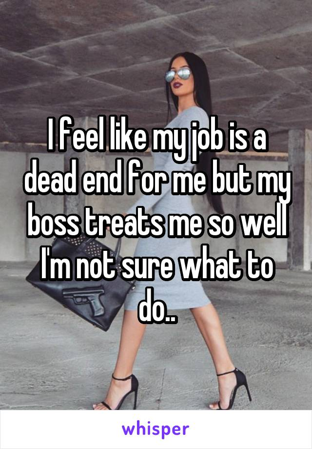 I feel like my job is a dead end for me but my boss treats me so well I'm not sure what to do..