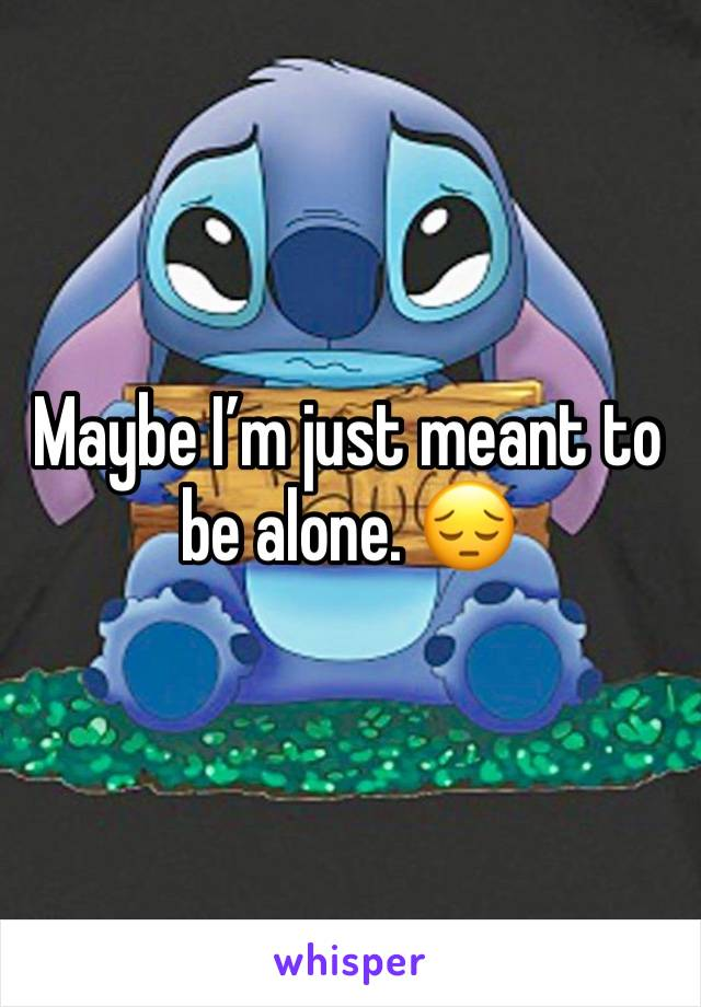 Maybe I'm just meant to be alone. 😔