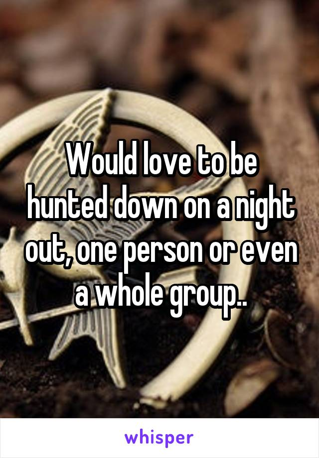 Would love to be hunted down on a night out, one person or even a whole group..