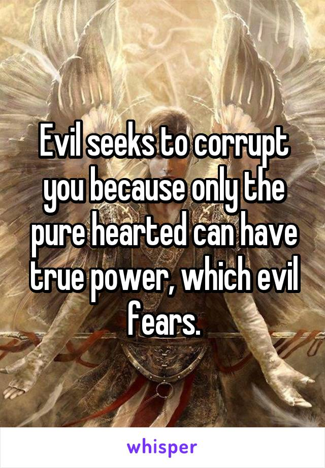 Evil seeks to corrupt you because only the pure hearted can have true power, which evil fears.