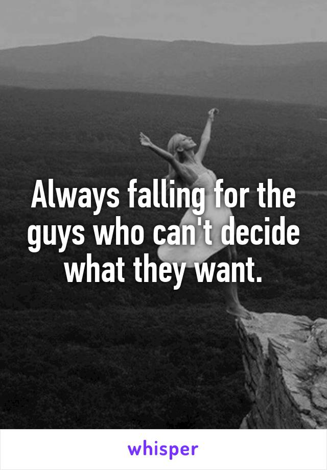 Always falling for the guys who can't decide what they want.