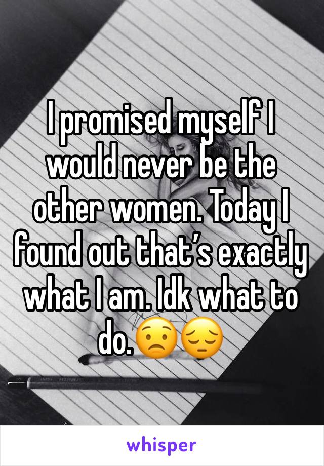 I promised myself I would never be the other women. Today I found out that's exactly what I am. Idk what to do.😟😔