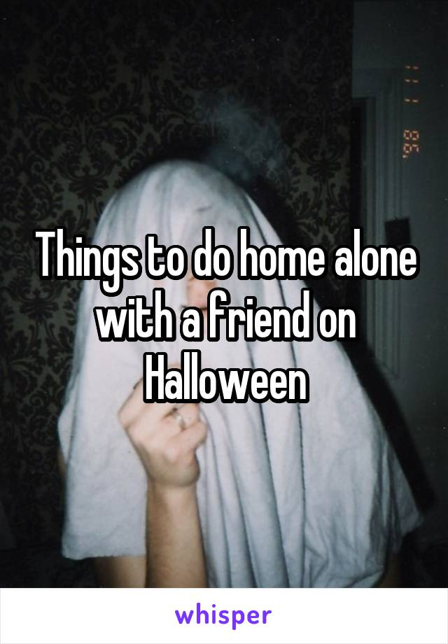 Things to do home alone with a friend on Halloween