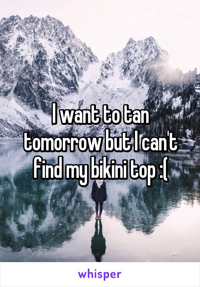 I want to tan tomorrow but I can't find my bikini top :(