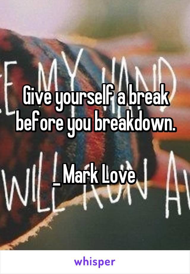 Give yourself a break before you breakdown.  _ Mark Love