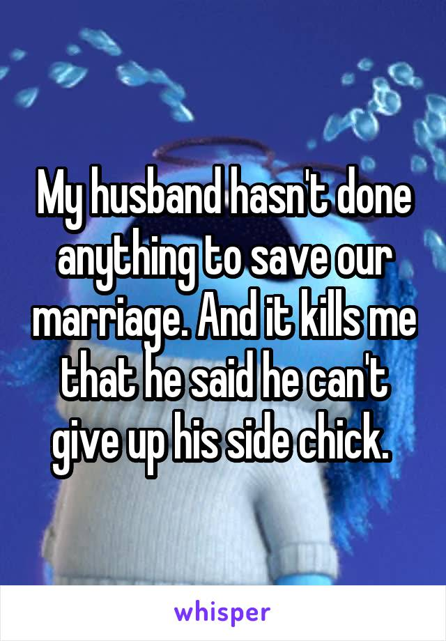 My husband hasn't done anything to save our marriage. And it kills me that he said he can't give up his side chick.