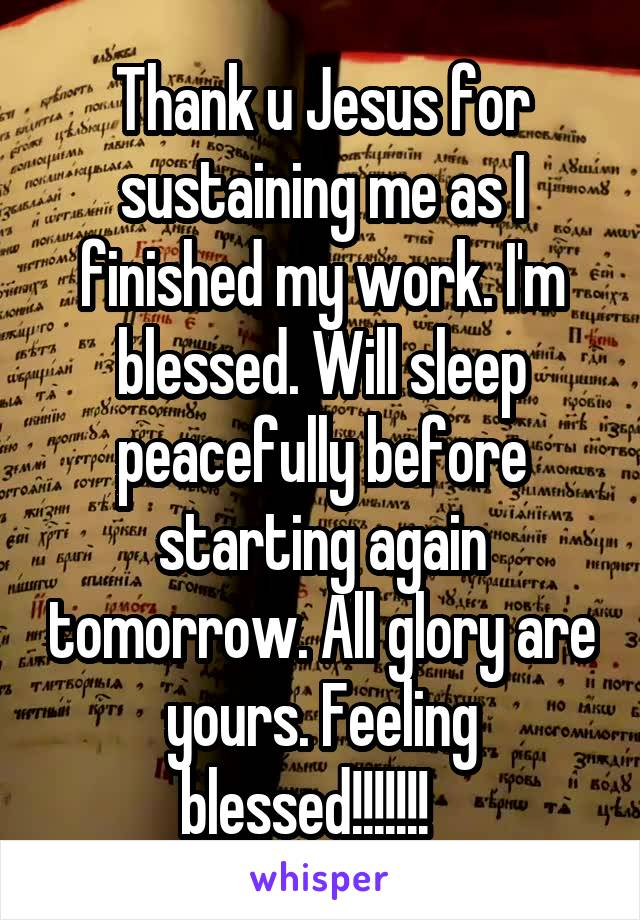 Thank u Jesus for sustaining me as I finished my work. I'm blessed. Will sleep peacefully before starting again tomorrow. All glory are yours. Feeling blessed!!!!!!!