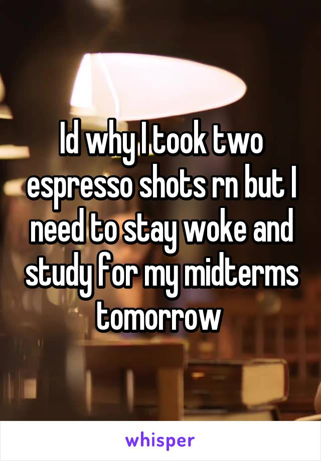 Id why I took two espresso shots rn but I need to stay woke and study for my midterms tomorrow