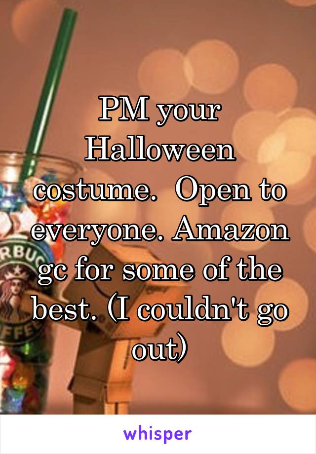PM your Halloween costume.  Open to everyone. Amazon gc for some of the best. (I couldn't go out)