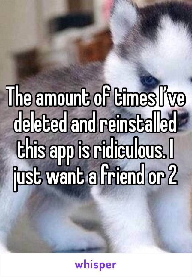 The amount of times I've deleted and reinstalled this app is ridiculous. I just want a friend or 2