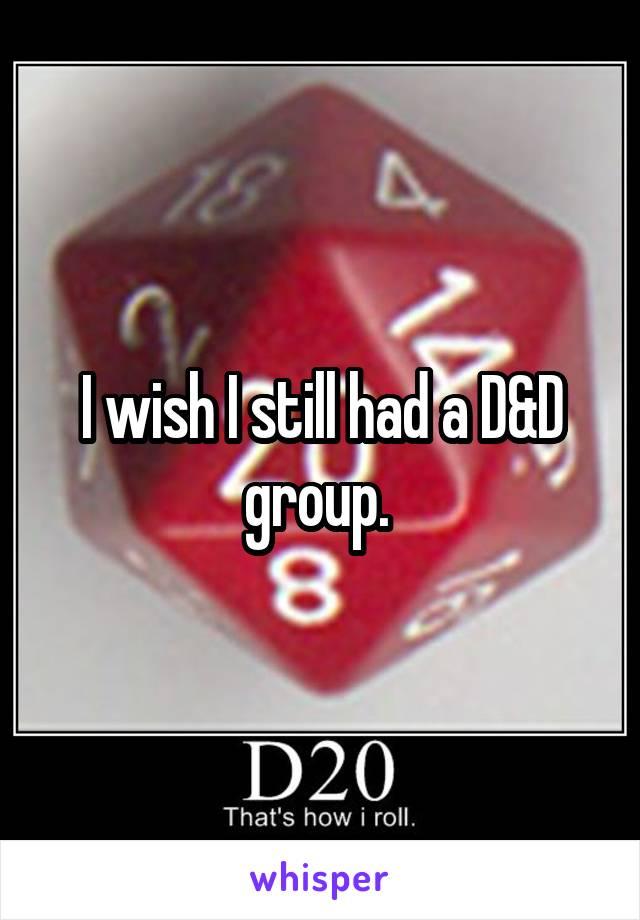 I wish I still had a D&D group.