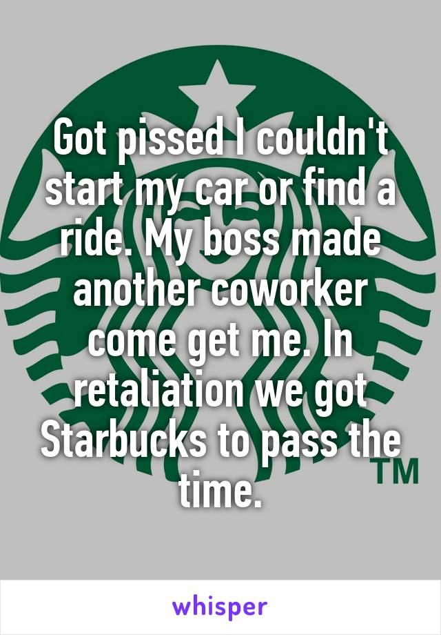 Got pissed I couldn't start my car or find a ride. My boss made another coworker come get me. In retaliation we got Starbucks to pass the time.