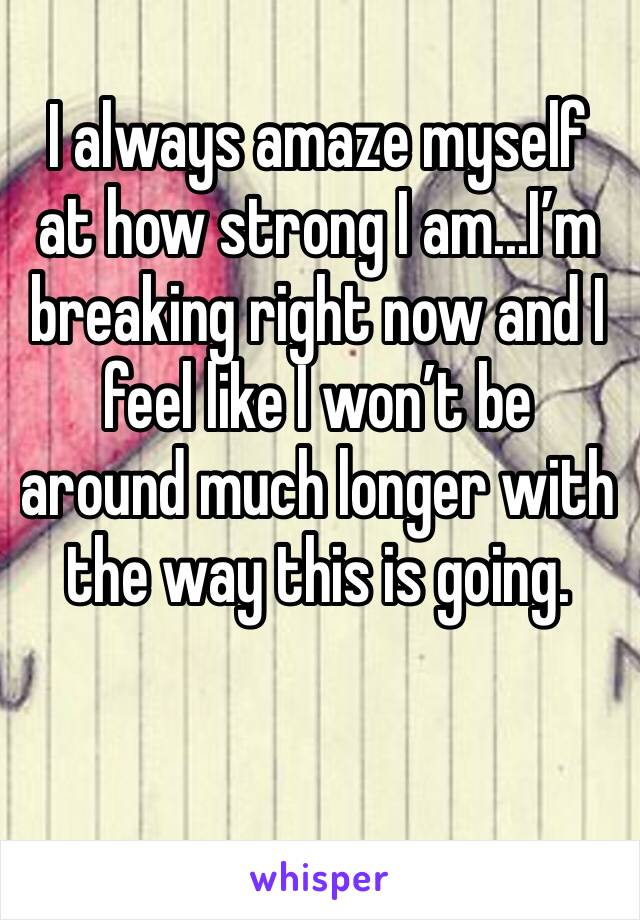 I always amaze myself at how strong I am...I'm breaking right now and I feel like I won't be around much longer with the way this is going.