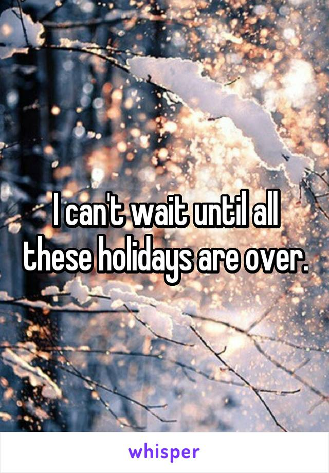 I can't wait until all these holidays are over.