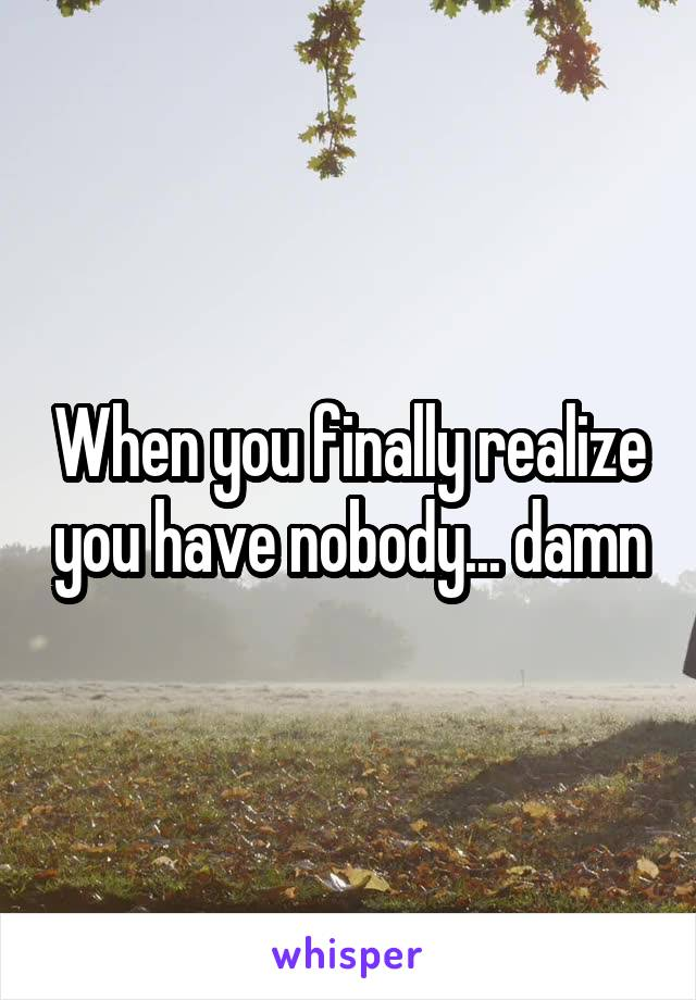 When you finally realize you have nobody... damn