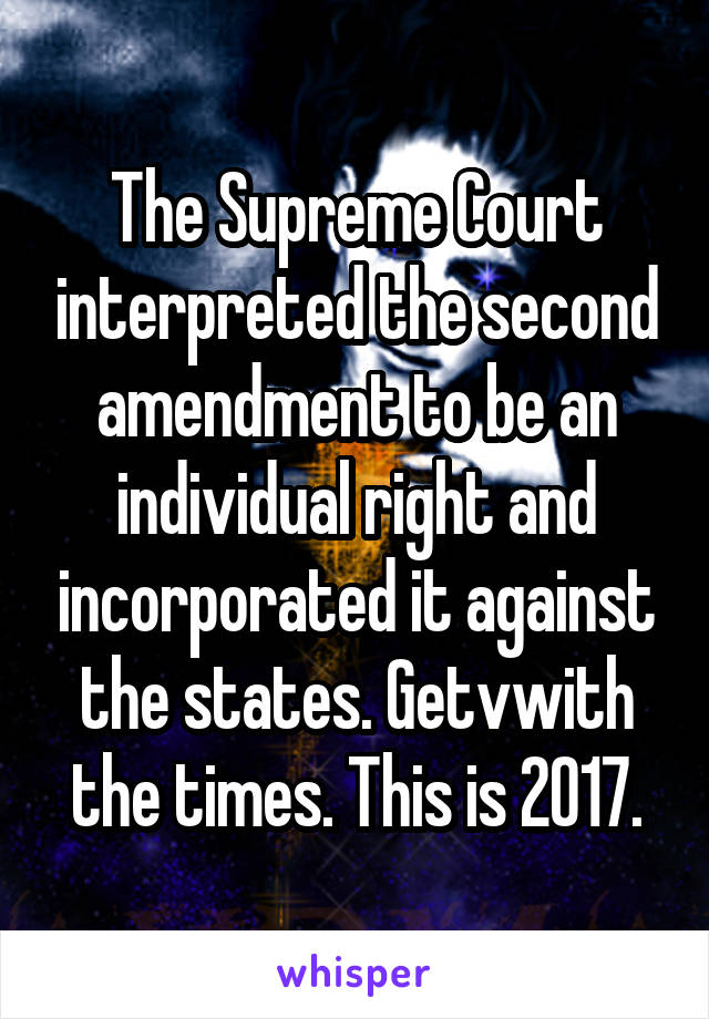 The Supreme Court interpreted the second amendment to be an individual right and incorporated it against the states. Getvwith the times. This is 2017.