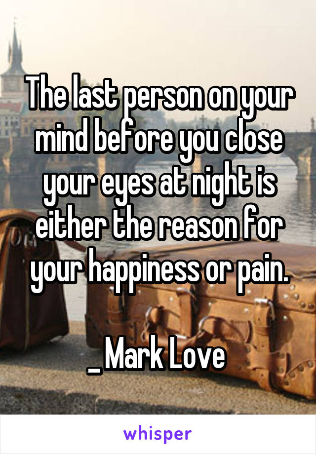 The last person on your mind before you close your eyes at night is either the reason for your happiness or pain.  _ Mark Love