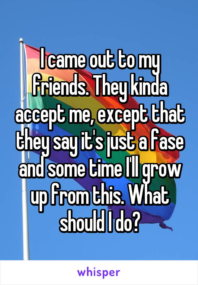 I came out to my friends. They kinda accept me, except that they say it's just a fase and some time I'll grow up from this. What should I do?