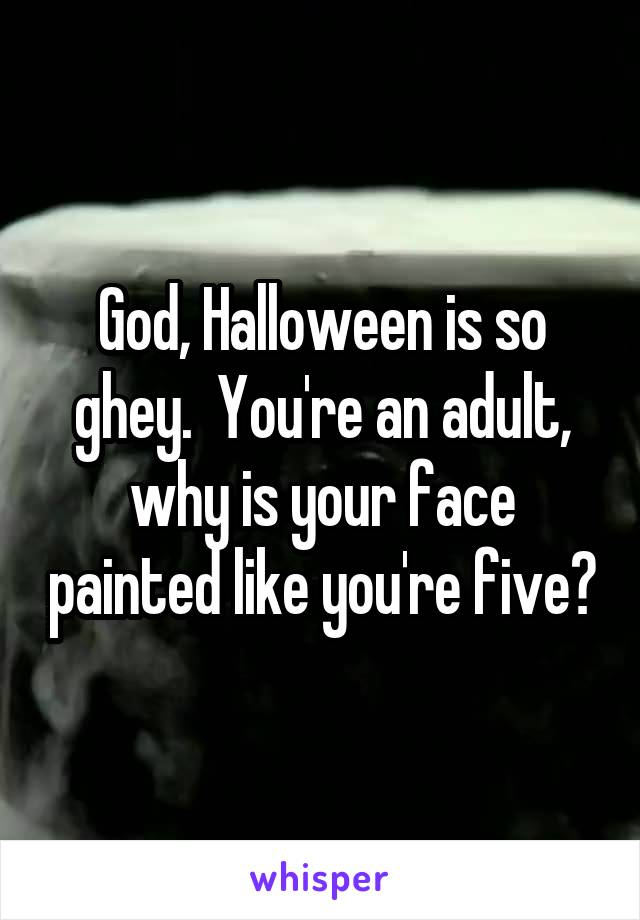 God, Halloween is so ghey.  You're an adult, why is your face painted like you're five?