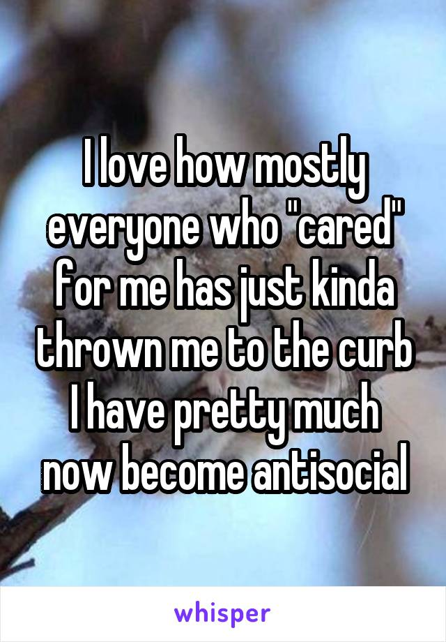 """I love how mostly everyone who """"cared"""" for me has just kinda thrown me to the curb I have pretty much now become antisocial"""