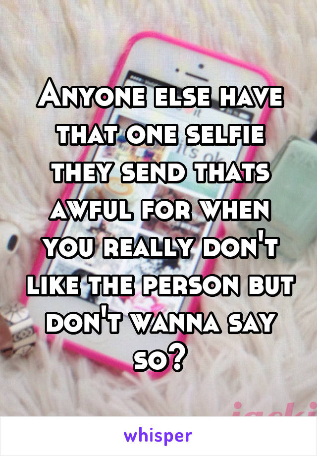 Anyone else have that one selfie they send thats awful for when you really don't like the person but don't wanna say so?