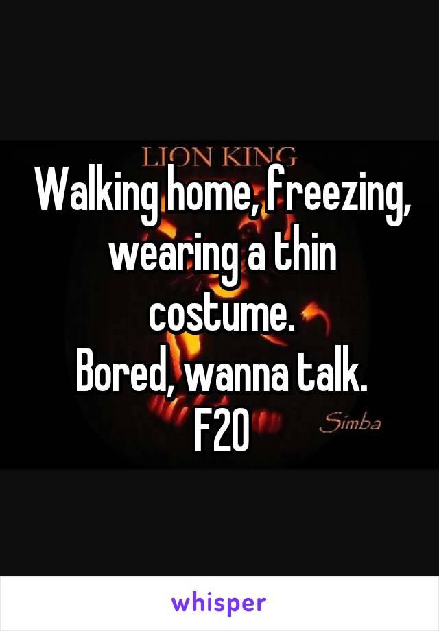 Walking home, freezing, wearing a thin costume. Bored, wanna talk. F20