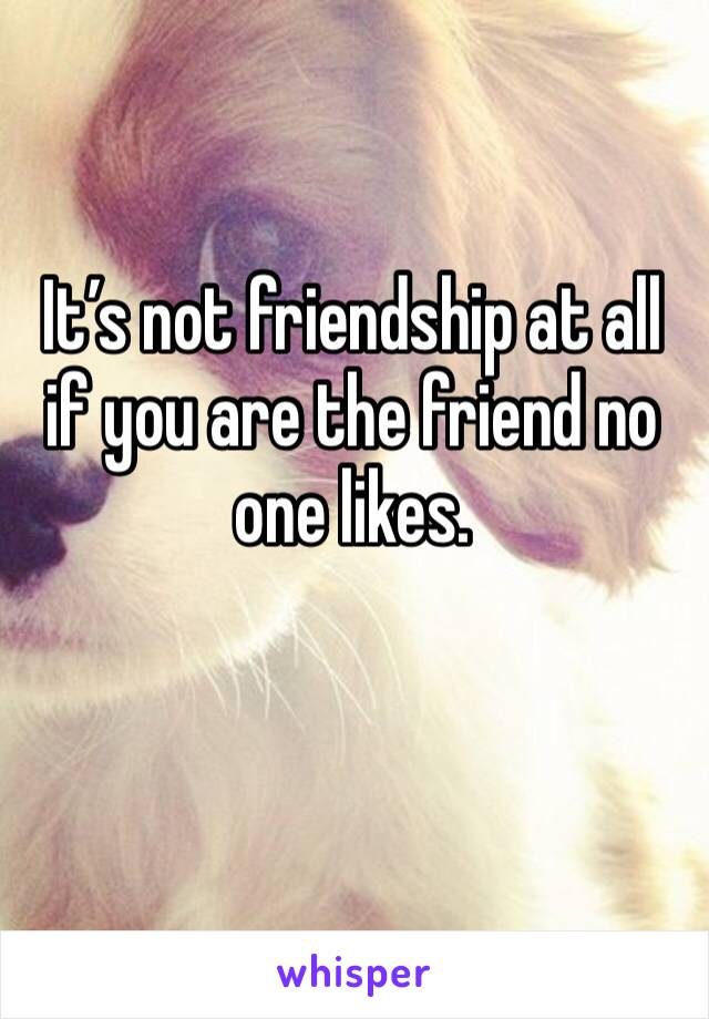 It's not friendship at all if you are the friend no one likes.