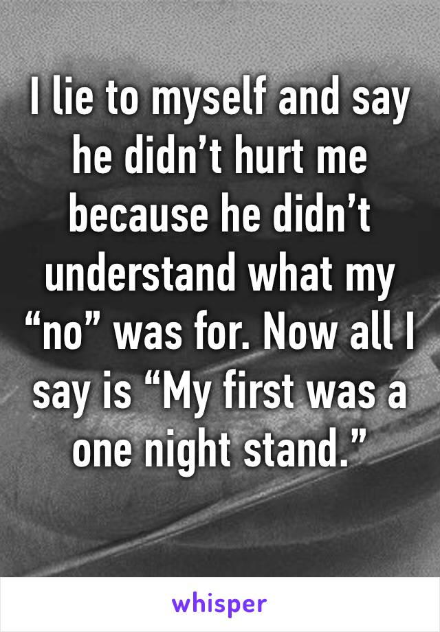 """I lie to myself and say he didn't hurt me because he didn't understand what my """"no"""" was for. Now all I say is """"My first was a one night stand."""""""