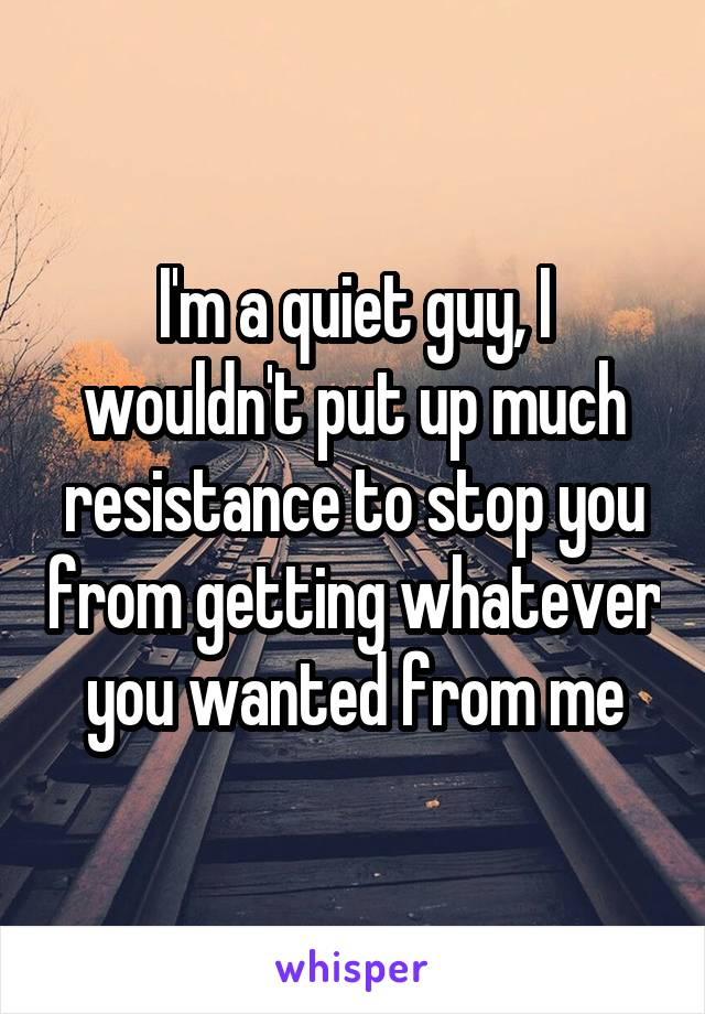 I'm a quiet guy, I wouldn't put up much resistance to stop you from getting whatever you wanted from me