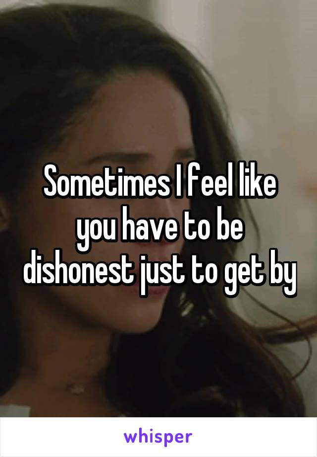 Sometimes I feel like you have to be dishonest just to get by