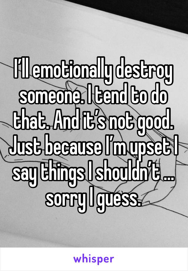 I'll emotionally destroy someone. I tend to do that. And it's not good. Just because I'm upset I say things I shouldn't ... sorry I guess.