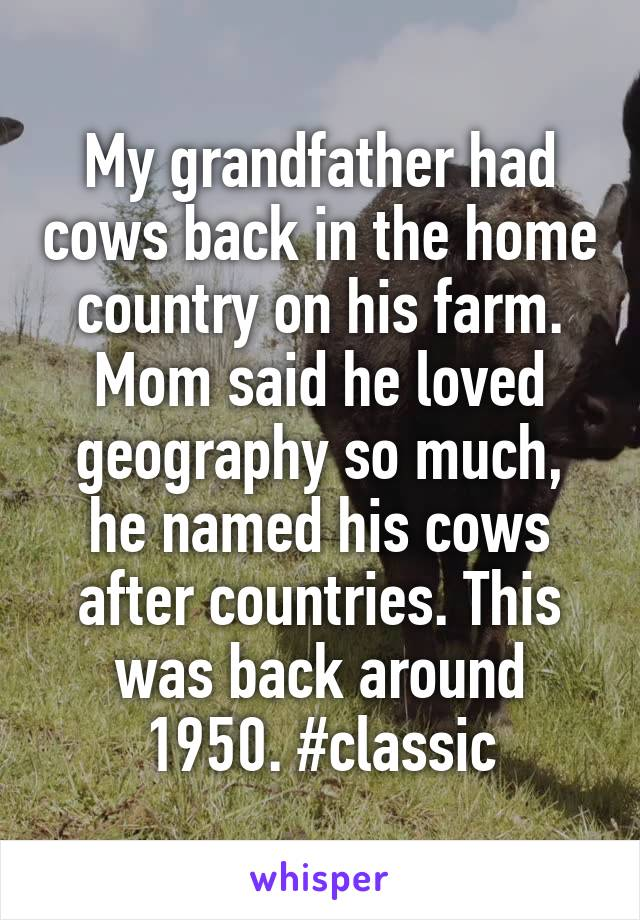 My grandfather had cows back in the home country on his farm. Mom said he loved geography so much, he named his cows after countries. This was back around 1950. #classic