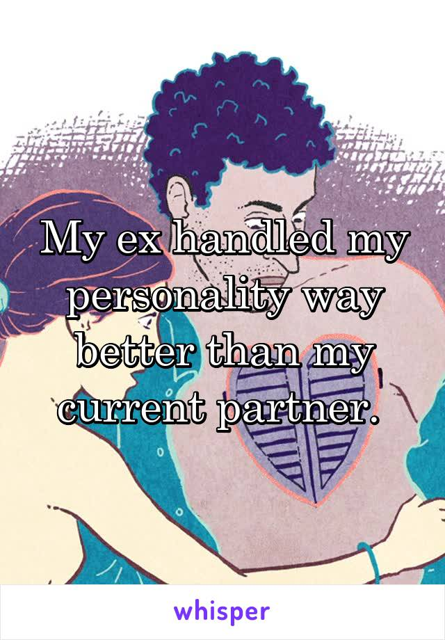 My ex handled my personality way better than my current partner.