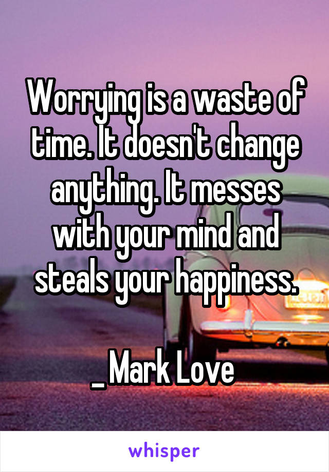 Worrying is a waste of time. It doesn't change anything. It messes with your mind and steals your happiness.  _ Mark Love
