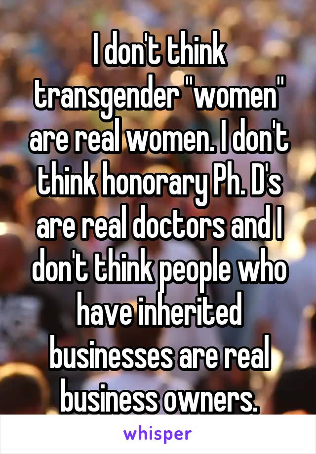 """I don't think transgender """"women"""" are real women. I don't think honorary Ph. D's are real doctors and I don't think people who have inherited businesses are real business owners."""