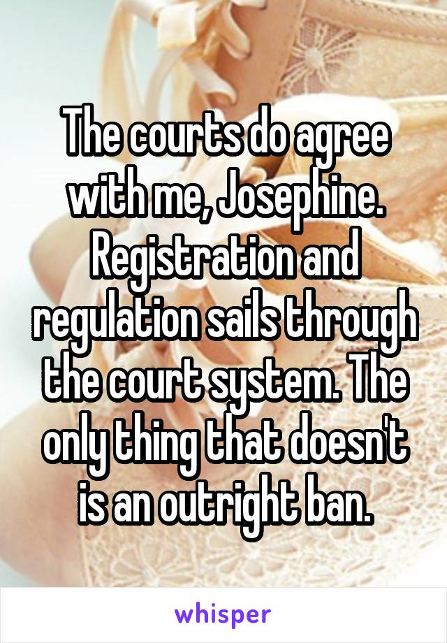 The courts do agree with me, Josephine. Registration and regulation sails through the court system. The only thing that doesn't is an outright ban.