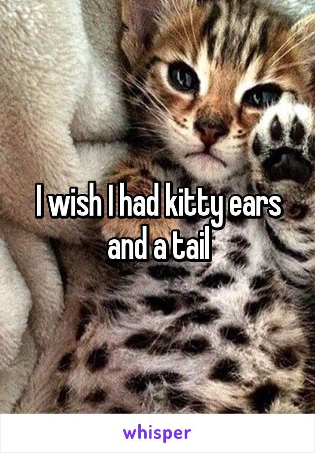 I wish I had kitty ears and a tail