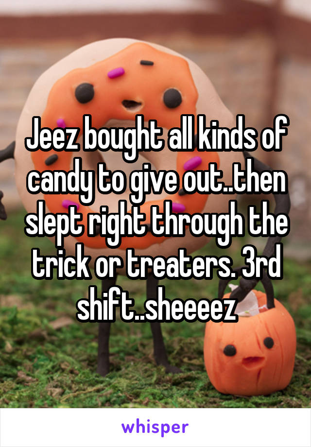 Jeez bought all kinds of candy to give out..then slept right through the trick or treaters. 3rd shift..sheeeez